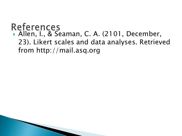    Allen, I., & Seaman, C. A. (2101, December,    23). Likert scales and data analyses. Retrieved    from http://mail.asq...