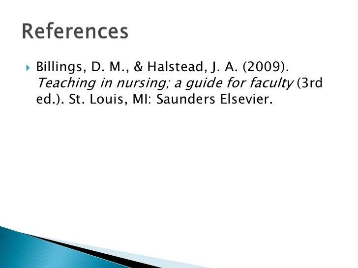    Billings, D. M., & Halstead, J. A. (2009).    Teaching in nursing; a guide for faculty (3rd    ed.). St. Louis, MI: Sa...