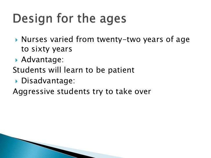   Nurses varied from twenty-two years of age   to sixty years  Advantage:Students will learn to be patient  Disadvantag...