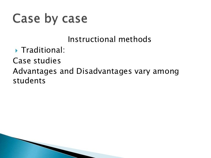 Instructional methods Traditional:Case studiesAdvantages and Disadvantages vary amongstudents