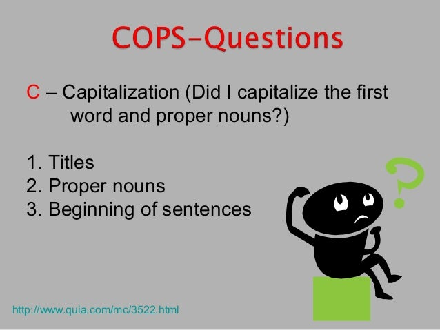 C – Capitalization (Did I capitalize the first word and proper nouns?) 1. Titles 2. Proper nouns 3. Beginning of sentences...