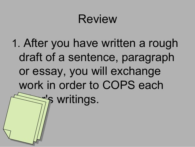 Review 1. After you have written a rough  draft of a sentence, paragraph or essay, you will exchange work in order to COPS...