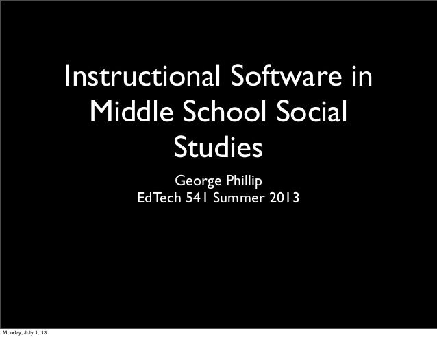 Instructional Software in Middle School Social Studies George Phillip EdTech 541 Summer 2013 Monday, July 1, 13