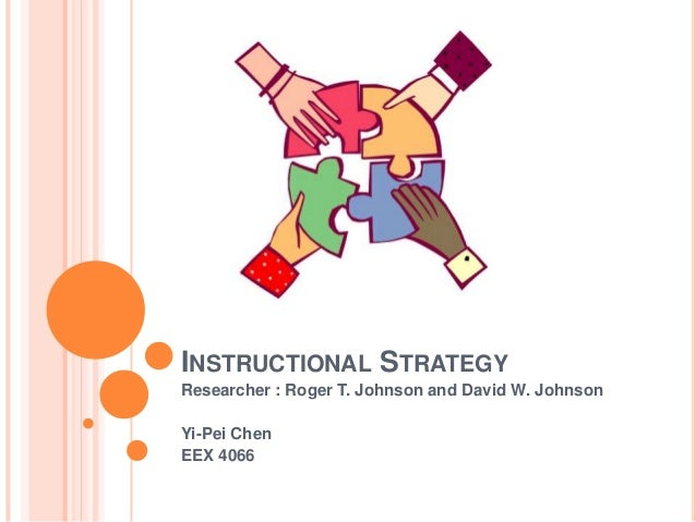 INSTRUCTIONAL STRATEGY Researcher : Roger T. Johnson and David W. Johnson Yi-Pei Chen EEX 4066
