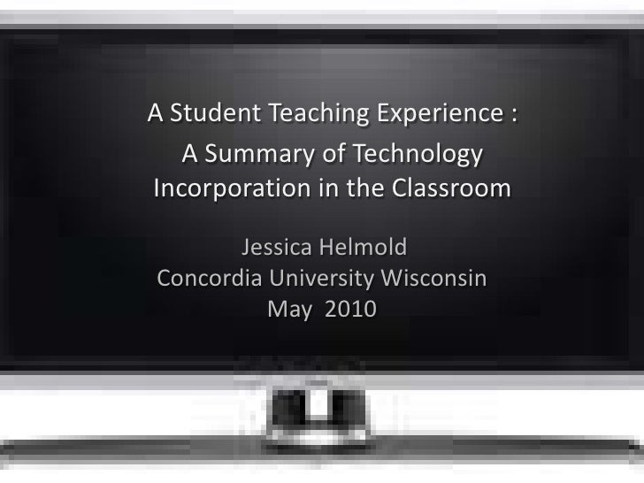 A Student Teaching Experience : <br />A Summary of Technology Incorporation in the Classroom<br /> Jessica Helmold Concord...