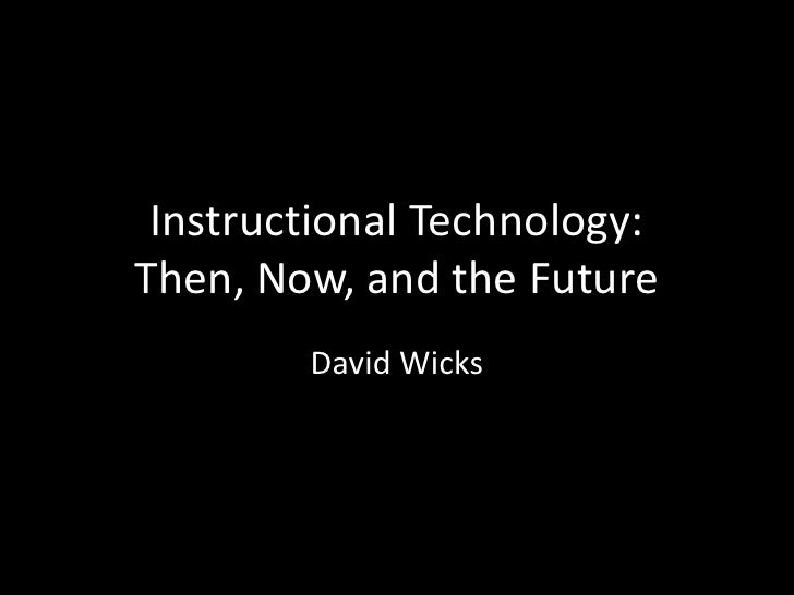 Instructional Technology: Then, Now, and the Future<br />David Wicks<br />
