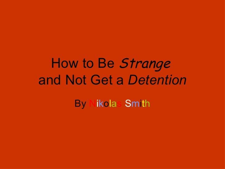 How to Be  Strange   and Not Get a  Detention By  N i k o l a s   S m i t h