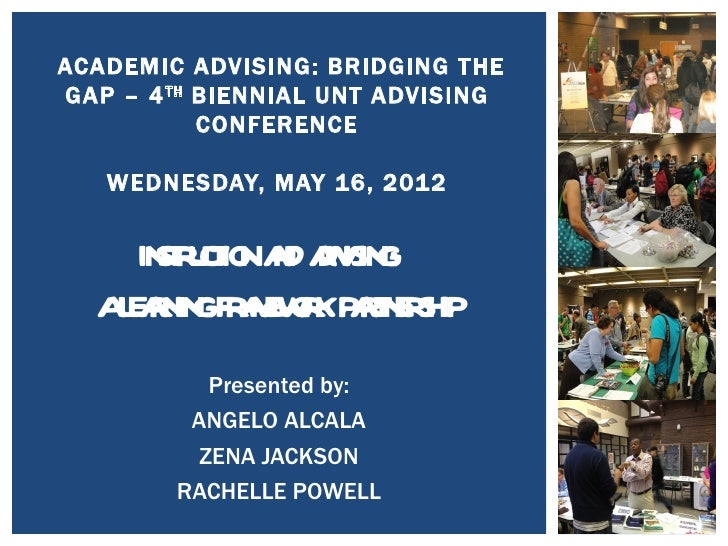 ACADEMIC ADVISING: BRIDGING THEGAP – 4 TH BIENNIAL UNT ADVISING           CONFERENCE   WEDNESDAY, MAY 16, 2012    INTUT NA...