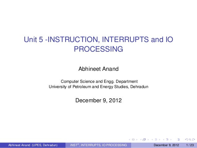 Unit 5 -INSTRUCTION, INTERRUPTS and IO PROCESSING Abhineet Anand Computer Science and Engg. Department University of Petro...