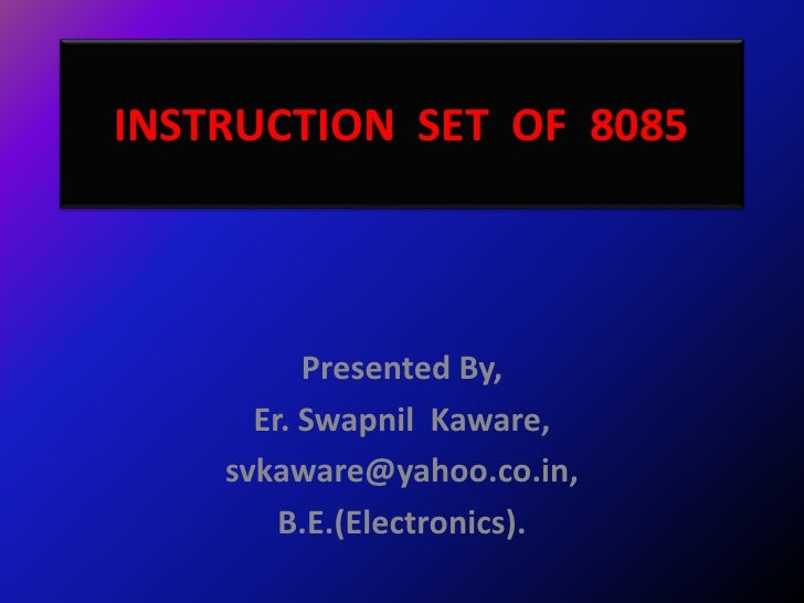 INSTRUCTION SET OF 8085          Presented By,      Er. Swapnil Kaware,    svkaware@yahoo.co.in,        B.E.(Electronics).