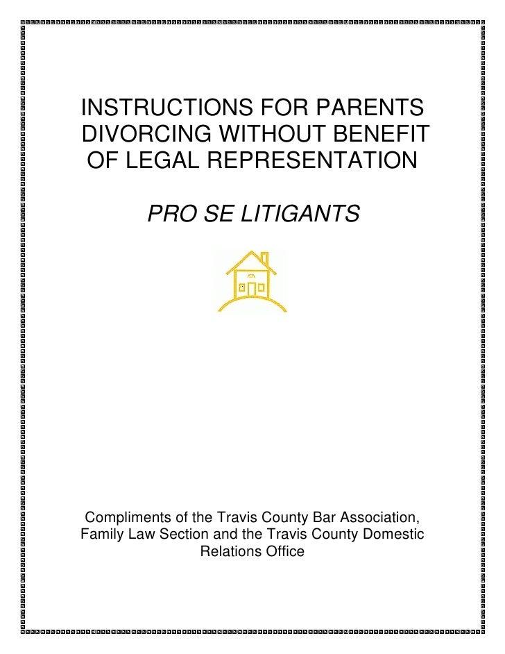 INSTRUCTIONS FOR PARENTS DIVORCING WITHOUT BENEFIT  OF LEGAL REPRESENTATION           PRO SE LITIGANTS     Compliments of ...