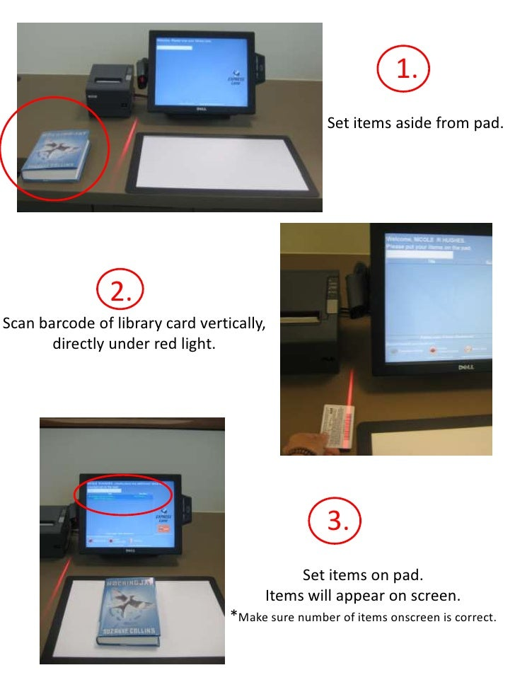 1.<br />Set items aside from pad.<br />2.<br />Scan barcode of library card vertically, directly under red light.<br />3.<...