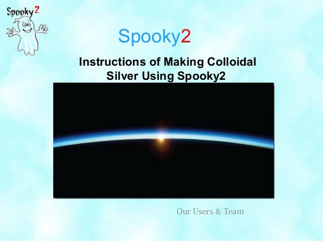 Spooky2 Instructions of Making Colloidal Silver Using Spooky2 Our Users & Team