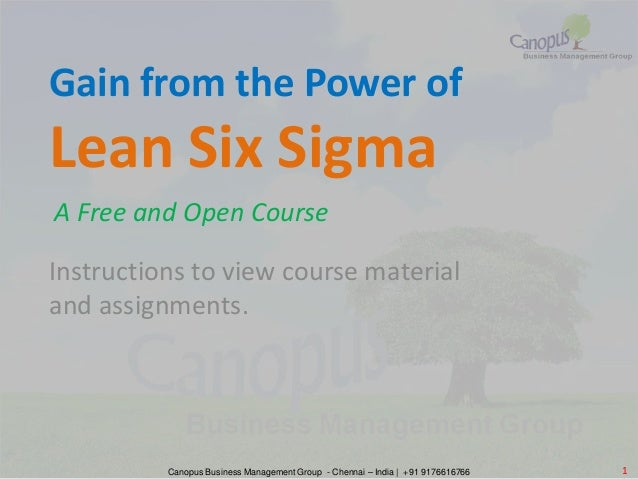 Instructions to view course material and assignments. Gain from the Power of Lean Six Sigma A Free and Open Course Canopus...