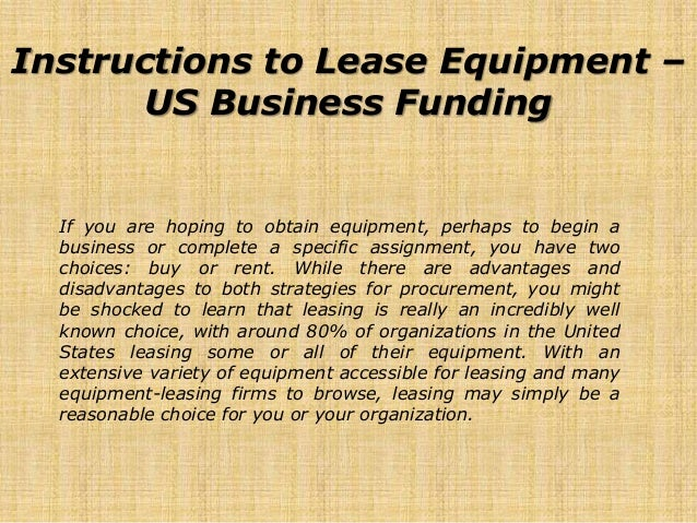 Instructions to Lease Equipment – US Business Funding If you are hoping to obtain equipment, perhaps to begin a business o...