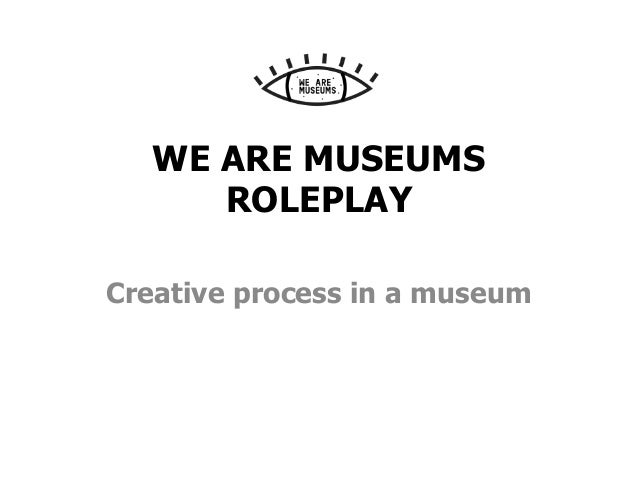 WE ARE MUSEUMS ROLEPLAY Creative process in a museum