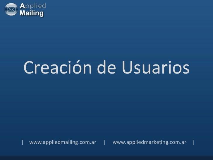 Creación de Usuarios  www.appliedmailing.com.ar       www.appliedmarketing.com.ar  