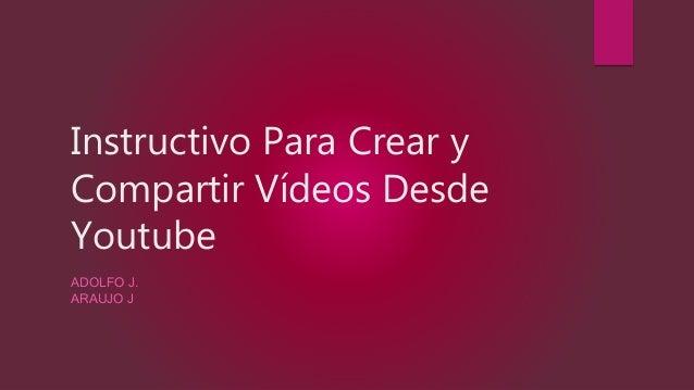 Instructivo Para Crear y Compartir V�deos Desde Youtube ADOLFO J. ARAUJO J