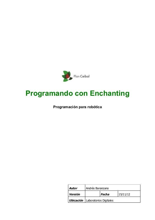 Programando con Enchanting Programación para robótica Autor Andrés Baranzano Versión Fecha 15/11/12 Ubicación Laboratorios...