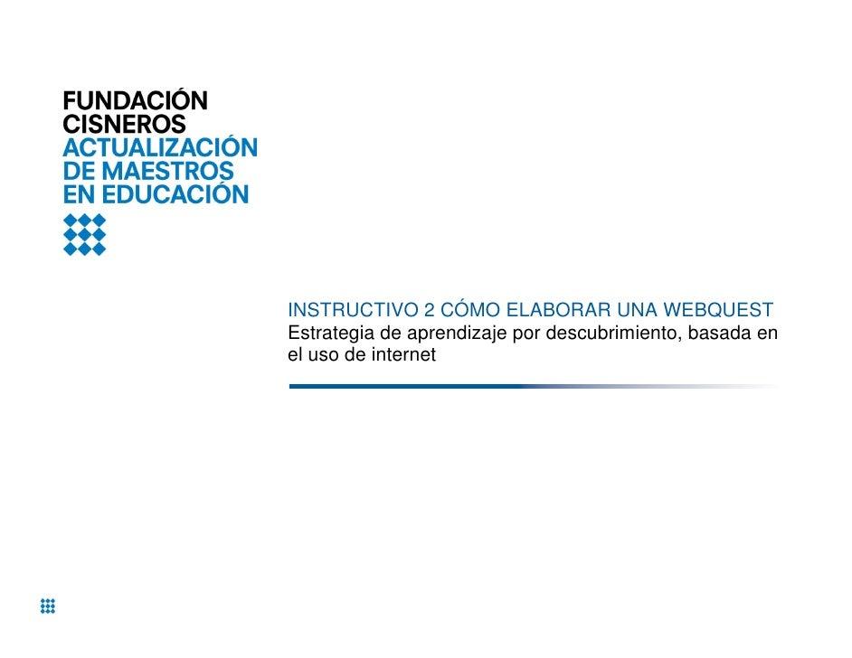 INSTRUCTIVO 2 CÓMO ELABORAR UNA WEBQUESTEstrategia de aprendizaje por descubrimiento, basada enel uso de internet
