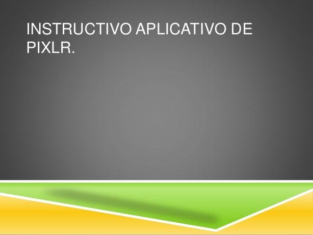 INSTRUCTIVO APLICATIVO DE  PIXLR.