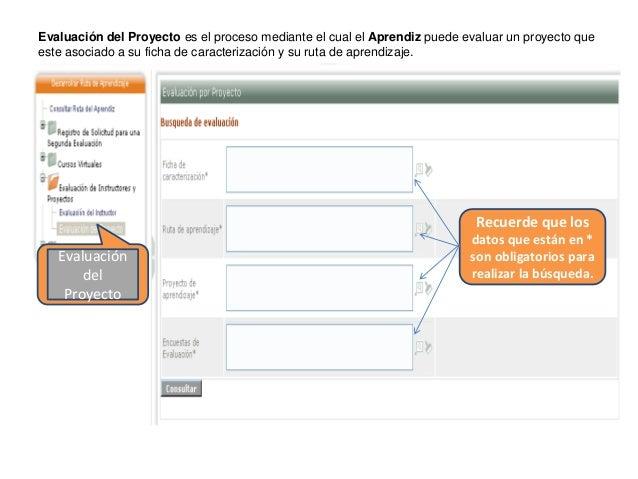 Evaluación del Proyecto es el proceso mediante el cual el Aprendiz puede evaluar un proyecto que este asociado a su ficha ...