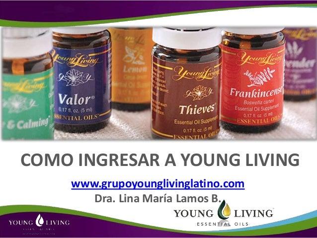 COMO INGRESAR A YOUNG LIVING     www.grupoyounglivinglatino.com        Dra. Lina María Lamos B.