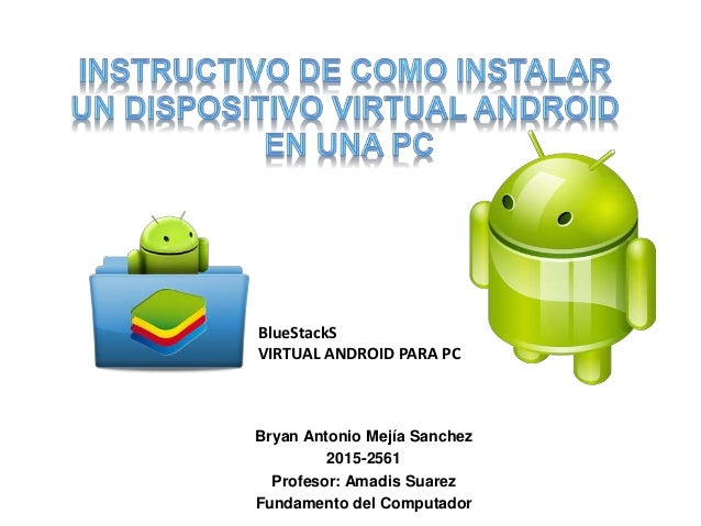 Bryan Antonio Mejía Sanchez 2015-2561 Profesor: Amadis Suarez Fundamento del Computador BlueStackS VIRTUAL ANDROID PARA PC