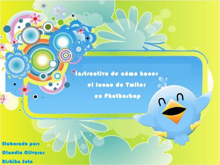 Instructivo de cómo hacer  el icono de Twiter  en Phothoshop Elaborado por: Claudia Olivares  Rishika Soto