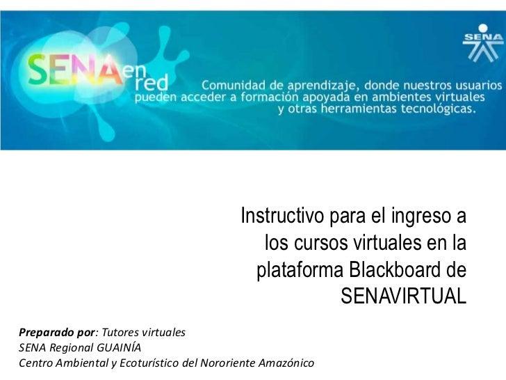 Instructivo para el ingreso a los cursos virtuales en la plataforma Blackboard de SENAVIRTUAL<br />Preparado por: Tutores ...