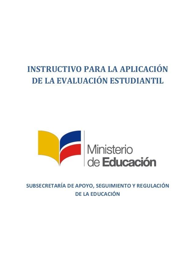 INSTRUCTIVO PARA LA APLICACIÓN DE LA EVALUACIÓN ESTUDIANTIL SUBSECRETARÍA DE APOYO, SEGUIMIENTO Y REGULACIÓN DE LA EDUCACI...
