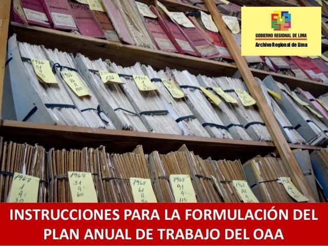 Archivo Regional de Lima INSTRUCCIONES PARA LA FORMULACIÓN DEL PLAN ANUAL DE TRABAJO DEL OAA