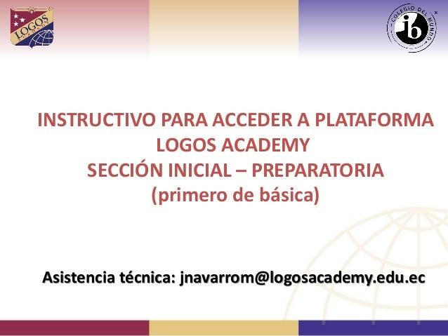 INSTRUCTIVO PARA ACCEDER A PLATAFORMALOGOS ACADEMYSECCIÓN INICIAL – PREPARATORIA(primero de básica)Asistencia técnica: jna...