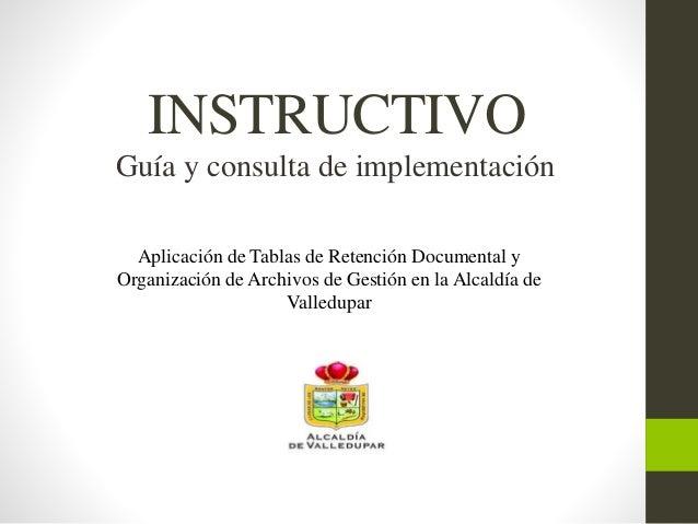 INSTRUCTIVO Aplicación de Tablas de Retención Documental y Organización de Archivos de Gestión en la Alcaldía de Valledupa...