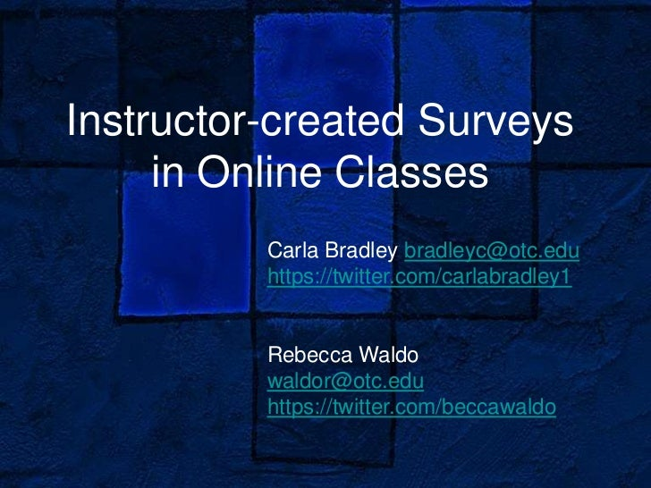 Instructor-created Surveys     in Online Classes          Carla Bradley bradleyc@otc.edu          https://twitter.com/carl...