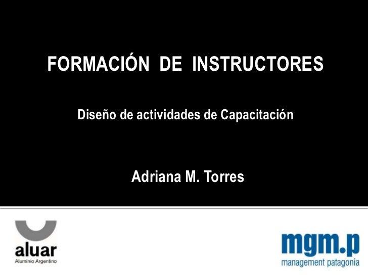 FORMACIÓN DE INSTRUCTORES  Diseño de actividades de Capacitación           Adriana M. Torres