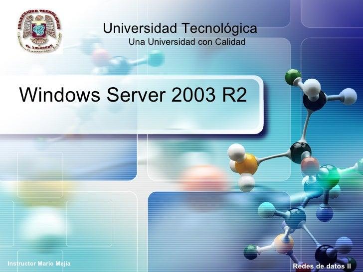 Windows Server 2003 R2 Redes de datos II Universidad Tecnológica  Una Universidad con Calidad Instructor Mario Mejía