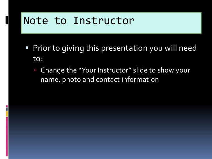 """Note to Instructor<br />Prior to giving this presentation you will need to:<br />Change the """"Your Instructor"""" slide to sho..."""