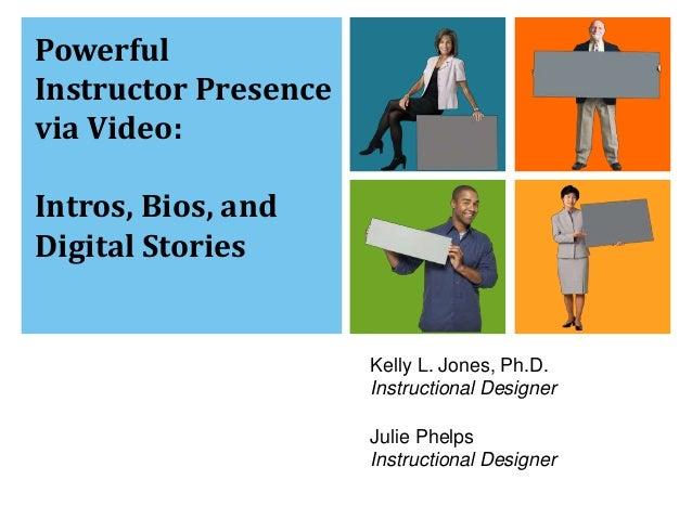 Kelly L. Jones, Ph.D.  Instructional Designer  Julie Phelps  Instructional Designer  Powerful  Instructor Presence  via Vi...