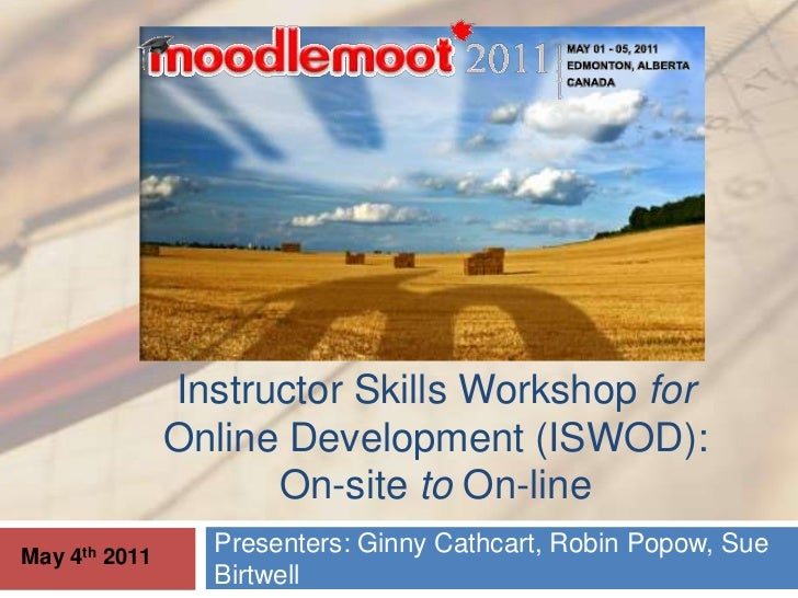 Instructor Skills Workshop for Online Development (ISWOD):On-site to On-line <br />Presenters: Ginny Cathcart, Robin Popow...