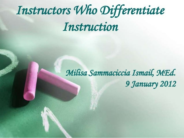 Instructors Who Differentiate Instruction Milisa Sammaciccia Ismail, MEd. 9 January 2012