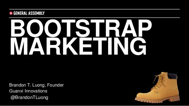 BOOTSTRAP MARKETING Brandon T. Luong, Founder Guanxi Innovations @BrandonTLuong