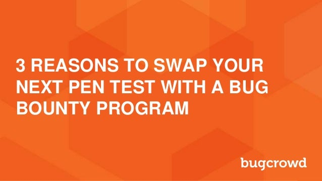 3 REASONS TO SWAP YOUR NEXT PEN TEST WITH A BUG BOUNTY PROGRAM