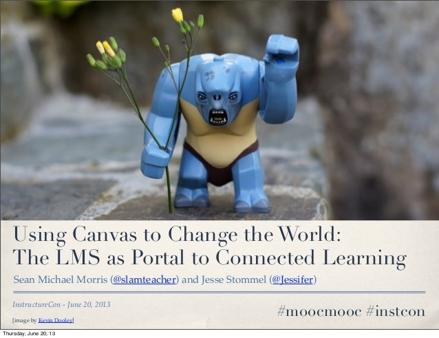 InstructureCon - June 20, 2013Using Canvas to Change the World:The LMS as Portal to Connected LearningSean Michael Morris ...