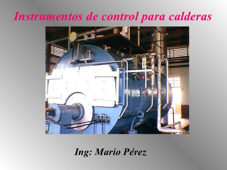 Instrumentos de control para calderas                Ing: Mario Pérez