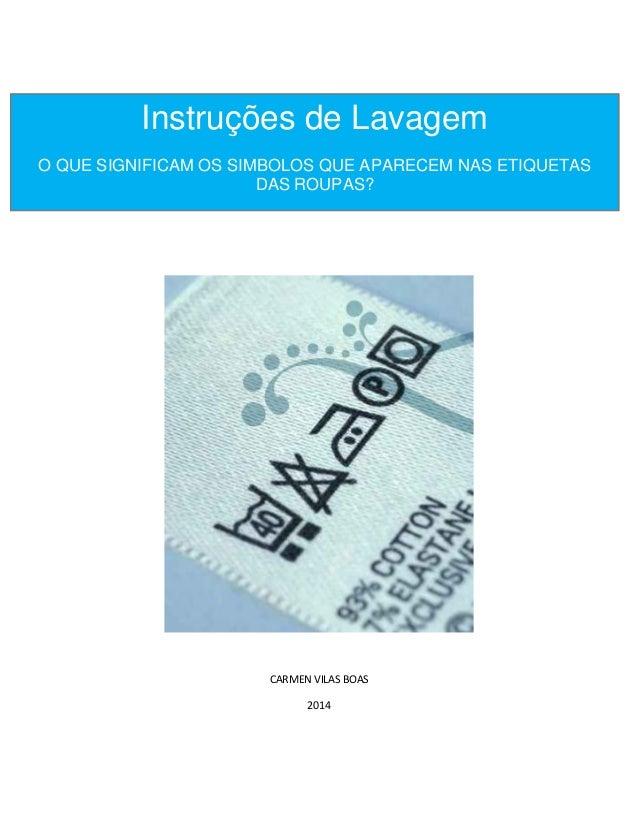 CARMEN VILAS BOAS 2014 Instruções de Lavagem O QUE SIGNIFICAM OS SIMBOLOS QUE APARECEM NAS ETIQUETAS DAS ROUPAS?