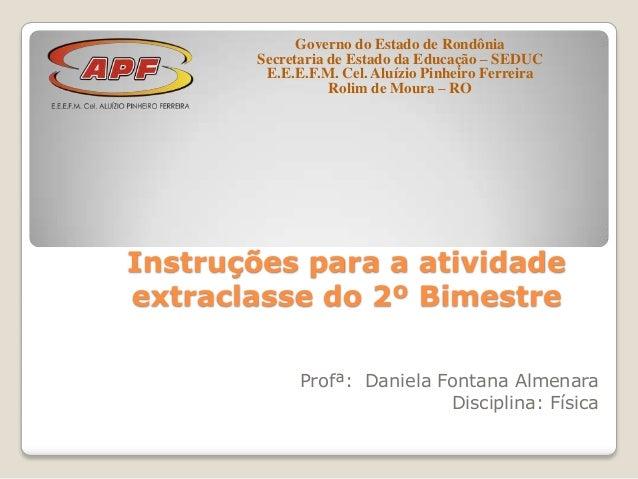 Instruções para a atividadeextraclasse do 2º BimestreProfª: Daniela Fontana AlmenaraDisciplina: FísicaGoverno do Estado de...