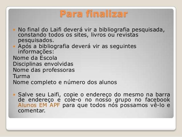 Para finalizar No final do Laifi deverá vir a bibliografia pesquisada,constando todos os sites, livros ou revistaspesquis...