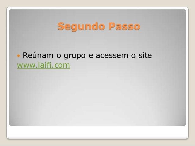 Segundo Passo Reúnam o grupo e acessem o sitewww.laifi.com