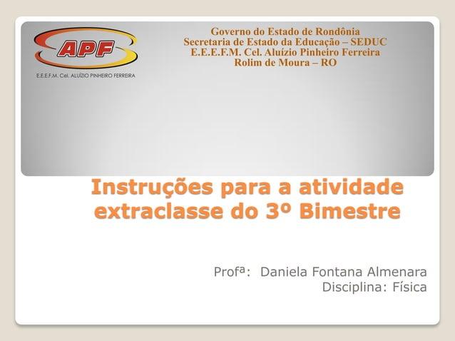 Instruções para a atividade extraclasse do 3º Bimestre Profª: Daniela Fontana Almenara Disciplina: Física Governo do Estad...
